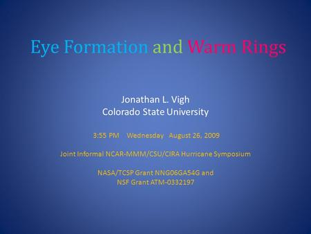 Eye Formation and Warm Rings Jonathan L. Vigh Colorado State University 3:55 PM Wednesday August 26, 2009 Joint Informal NCAR-MMM/CSU/CIRA Hurricane Symposium.