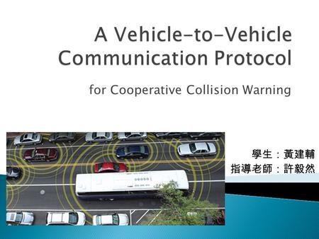 For Cooperative Collision Warning 學生:黃建輔 指導老師:許毅然.