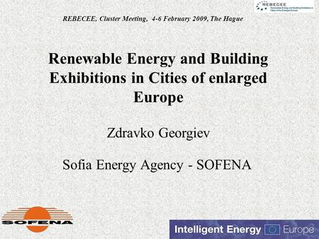 Renewable Energy and Building Exhibitions in Cities of enlarged Europe Sofia Energy Agency - SOFENA REBECEE, Cluster Meeting, 4-6 February 2009, The Hague.