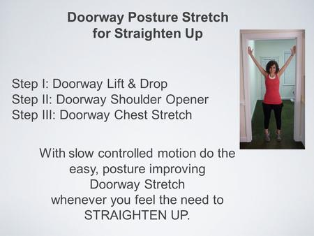 Doorway Posture Stretch for Straighten Up Step I: Doorway Lift & Drop Step II: Doorway Shoulder Opener Step III: Doorway Chest Stretch With slow controlled.