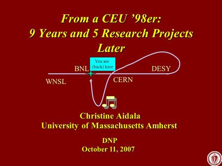 From a CEU '98er: 9 Years and 5 Research Projects Later University of Massachusetts Amherst Christine Aidala October 11, 2007 DNP WNSL BNL CERN DESY You.