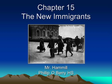 Chapter 15 The New Immigrants Mr. Hammill Phillip O Berry HS.