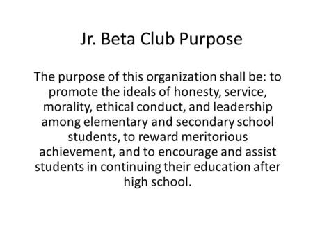 Jr. Beta Club Purpose The purpose of this organization shall be: to promote the ideals of honesty, service, morality, ethical conduct, and leadership among.