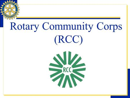 Rotary Community Corps (RCC). RCC is one of Rotary International's Nine Structured Programs which are designed to help clubs and districts achieve their.