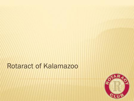 Rotaract of Kalamazoo.  Rotaract is a Rotary-sponsored service club for young men and women ages 18 to 30. Rotaract clubs are either community or university.