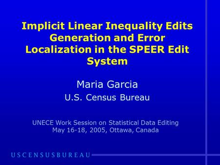 Implicit Linear Inequality Edits Generation and Error Localization in the SPEER Edit System Maria Garcia U.S. Census Bureau UNECE Work Session on Statistical.