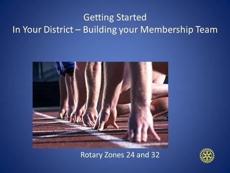 Getting Started In Your District – Building your Membership Team Rotary Zones 24 and 32.
