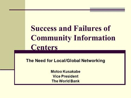 Success and Failures of Community Information Centers The Need for Local/Global Networking Motoo Kusakabe Vice President The World Bank.