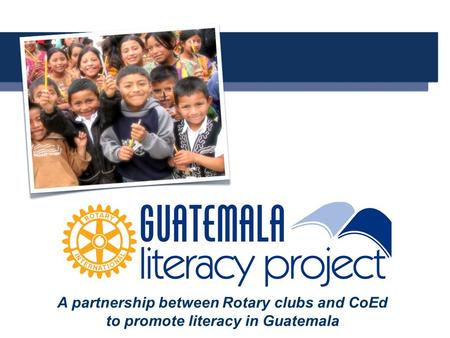 A A partnership between Rotary clubs and CoEd to promote literacy in Guatemala.