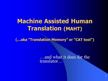 "1 Machine Assisted Human Translation (MAHT) (…aka ""Translation Memory"" or ""CAT tool"") …and what it does for the translator…"
