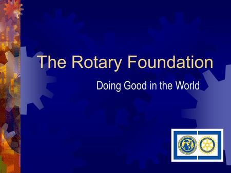 The Rotary Foundation Doing Good in the World. My Rotary Club and yours does good work in our communities.