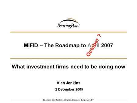 MiFID – The Roadmap to April 2007 Business and Systems Aligned. Business Empowered. TM What investment firms need to be doing now Alan Jenkins 2 December.