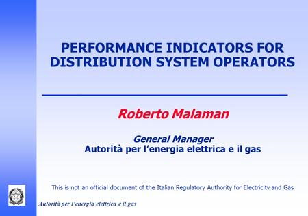 Autorità per l'energia elettrica e il gas PERFORMANCE INDICATORS FOR DISTRIBUTION SYSTEM OPERATORS Roberto Malaman General Manager Autorità per l'energia.