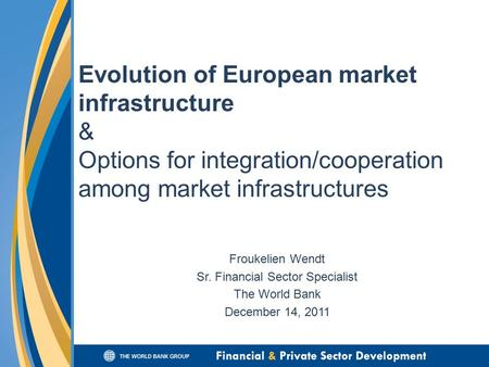 Evolution of European market infrastructure & Options for integration/cooperation among market infrastructures Froukelien Wendt Sr. Financial Sector Specialist.