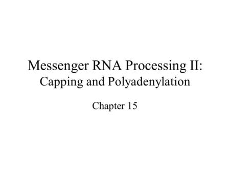 Messenger RNA Processing II: Capping and Polyadenylation Chapter 15.