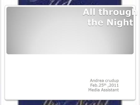 All through the Night Andrea crudup Feb.25 th,2011 Media Assistant.