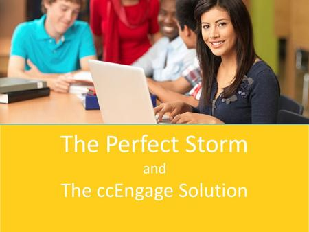 The Perfect Storm and The ccEngage Solution. Agenda About Career Cruising The Perfect Storm ccEngage Whole Community Approach.