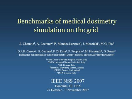 Benchmarks of medical dosimetry simulation on the grid S. Chauvie 1, A. Lechner 4, P. Mendez Lorenzo 5, J. Moscicki 5, M.G. Pia 6 G.A.P. Cirrone 2, G.