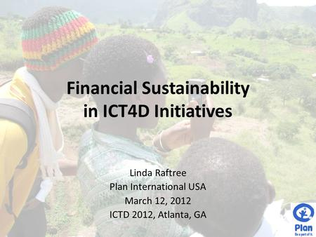 Financial Sustainability in ICT4D Initiatives Linda Raftree Plan International USA March 12, 2012 ICTD 2012, Atlanta, GA.