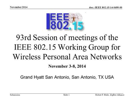 Doc.: <strong>IEEE</strong> 802.15-14-0699-00 Submission November 2014 Robert F. Heile, ZigBee AllianceSlide 1 93rd Session of meetings of the <strong>IEEE</strong> 802.15 Working Group.