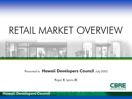 Presented to Hawaii Developers Council July 2005 Roger B. Lyons (B) RETAIL MARKET OVERVIEW Hawaii Developers Council.