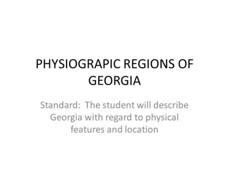PHYSIOGRAPIC REGIONS OF GEORGIA Standard: The student will describe Georgia with regard to physical features and location.