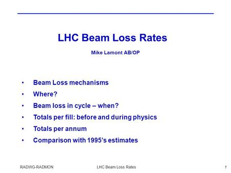 RADWG-RADMONLHC Beam Loss Rates1 Beam Loss mechanisms Where? Beam loss in cycle – when? Totals per fill: before and during physics Totals per annum Comparison.