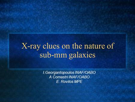 X-ray clues on the nature of sub-mm galaxies I.Georgantopoulos INAF/OABO A Comastri INAF/OABO E. Rovilos MPE.