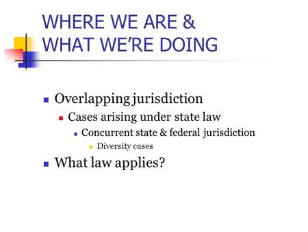 WHERE WE ARE & WHAT WE'RE DOING Overlapping jurisdiction Cases arising under state law Concurrent state & federal jurisdiction Diversity cases What law.