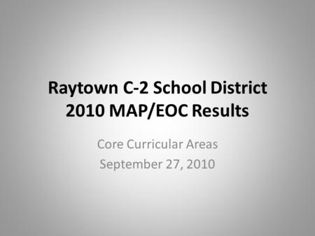 Raytown C-2 School District 2010 MAP/EOC Results Core Curricular Areas September 27, 2010.