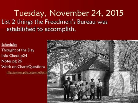 Tuesday, November 24, 2015 List 2 things the Freedmen's Bureau was established to accomplish. Schedule: Thought of the Day Info Check p24 Notes pg 26 Work.