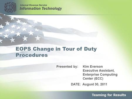 1 EOPS Change in Tour of Duty Procedures DATE: August 30, 2011 Presented by: Kim Everson Executive Assistant, Enterprise Computing Center (ECC)