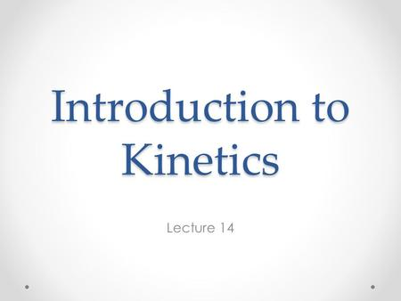 Introduction to Kinetics Lecture 14. Reading in Chapter 5 Read sections 5.1 through 5.5.4 (p.160 to p. 199) and section 5.7 (p. 207-211). You won't be.