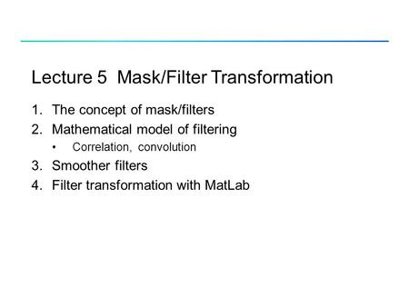 Lecture 5 Mask/Filter Transformation 1.The concept of mask/filters 2.Mathematical model of filtering Correlation, convolution 3.Smoother filters 4.Filter.