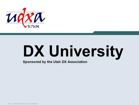 1 © 2011, Utah DX Association, All rights reserved DX University Sponsored by the Utah DX Association.