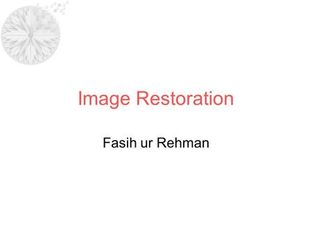 Image Restoration Fasih ur Rehman. –Goal of restoration: improve image quality –Is an objective process compared to image enhancement –Restoration attempts.