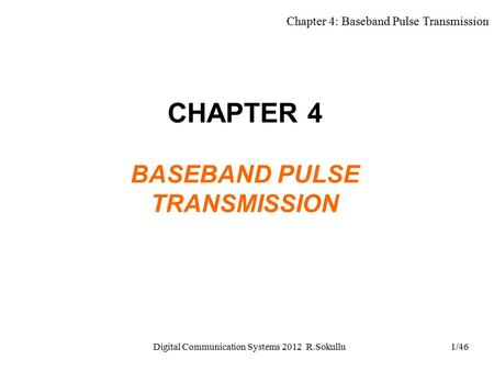 Chapter 4: Baseband Pulse Transmission Digital Communication Systems 2012 R.Sokullu1/46 CHAPTER 4 BASEBAND PULSE TRANSMISSION.