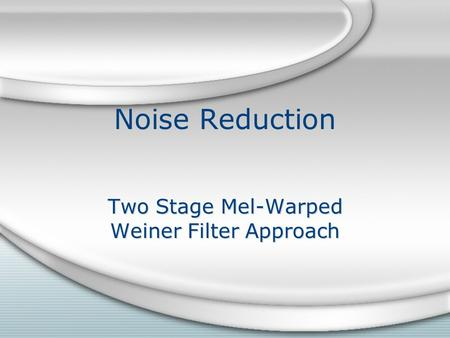 Noise Reduction Two Stage Mel-Warped Weiner Filter Approach.