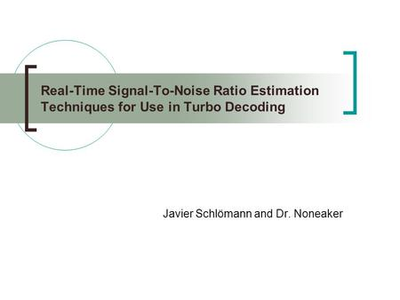 Real-Time Signal-To-Noise Ratio Estimation Techniques for Use in Turbo Decoding Javier Schlömann and Dr. Noneaker.