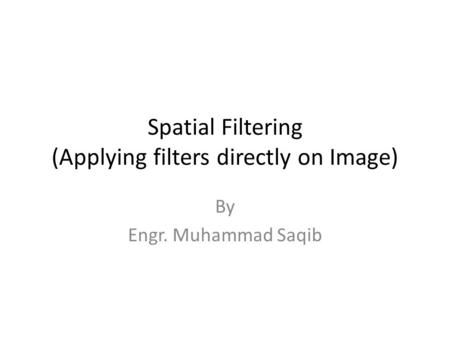 Spatial Filtering (Applying filters directly on Image) By Engr. Muhammad Saqib.