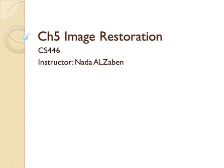 Ch5 Image Restoration CS446 Instructor: Nada ALZaben.