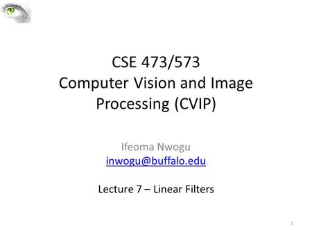 CSE 473/573 Computer Vision and Image Processing (CVIP) Ifeoma Nwogu Lecture 7 – Linear Filters 1.