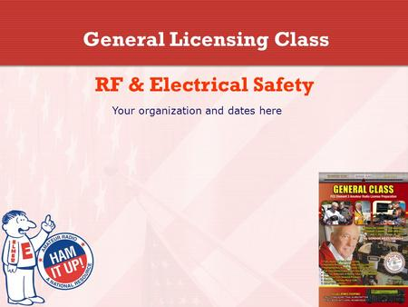 General Licensing Class RF & Electrical Safety Your organization and dates here.