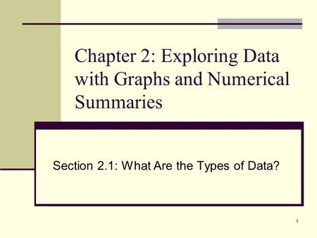1 Chapter 2: Exploring Data with Graphs and Numerical Summaries Section 2.1: What Are the Types of Data?