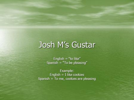 "Josh M's Gustar English = ""to like"" Spanish = ""To be pleasing"" Example: English = I like cookies Spanish = To me, cookies are pleasing."