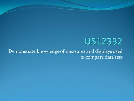 Demonstrate knowledge of measures and displays used to compare data sets.