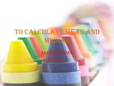 TO CALCULATE MEAN AND MEDIAN MARIA FATIMA BS-CS-1.
