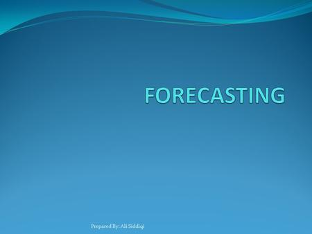 Prepared By: Ali Siddiqi. Forecasting What is forecasting? The art and science of predicting future events Historical Data Intuition Combination of both.