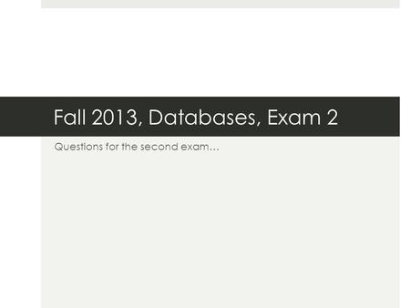 Fall 2013, Databases, Exam 2 Questions for the second exam…