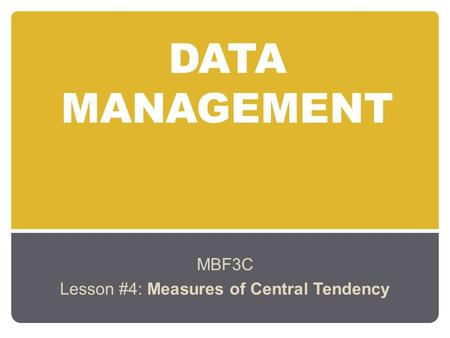 DATA MANAGEMENT MBF3C Lesson #4: Measures of Central Tendency.